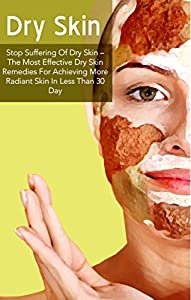 Skin Care: Stop Suffering Of Dry Skin - The Most Effective Dry Skin Remedies For Achieving More Radiant Skin In Less Than 30 Day (Dry Skin Home Remedies, ... Skin Healing, Dry Skin, Dry Skin Book 1)