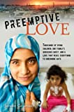 Preemptive Love: Thousands of Dying Children, One Family's Audacious Quest, and a Love that Risks Everything to Undermine Hate