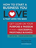 img - for How To Start a Business You Love AND That Loves You Back: Get Clear on Your Purpose & Passion (Part of the Love-Based Business Series) book / textbook / text book