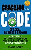 Cracking The Code Of Local Business Growth: 4 Easy Steps To Grow Your Local Business Or Professional Practice Within 12 Months