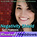 Negativity Shield Hypnosis: Release the Negative & Embrace Positivity, Guided Meditation, Binaural Beats, Positive Affirmations  by Rachael Meddows