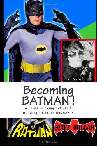 Becoming Batman!: A guide to being Batman & building a replica Batmobile