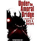 Under the Amoral Bridge: A Cyberpunk Novel (The Bridge Chronicles Book 1) ~ Gary A. Ballard