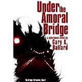 Under the Amoral Bridge: A Cyberpunk Novel (The Bridge Chronicles Book 1) ~ Gary A. Ballard