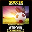 Soccer: Soccer Strategies: The Top 100 Best Ways to Improve Your Soccer Game Audiobook by Ace McCloud Narrated by Joshua Mackey