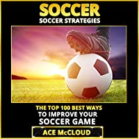 Soccer: Soccer Strategies: The Top 100 Best Ways to Improve Your Soccer Game (       UNABRIDGED) by Ace McCloud Narrated by Joshua Mackey