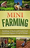 img - for Mini Farming: Building A Backyard Farm And Growing Organic Food At Home (Backyard Homesteading, Square Foot Gardening Book 1) book / textbook / text book