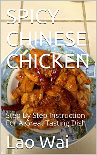 SPICY CHINESE CHICKEN: Step By Step Instruction For A Great Tasting Dish by Lao Wai