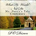 What He Would Not Do: Mr. Darcy's Tale Continues (       UNABRIDGED) by P O Dixon Narrated by Pearl Hewitt