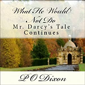 What He Would Not Do: Mr. Darcy's Tale Continues | [P O Dixon]
