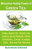 Green Tea & Its Miraculous Healing Powers: Green Tea For Weight Loss, Diabetes, Blood Pressure, Cholesterol, Cancer, Stress, Allergies, Teeth Problems, ... - All Your Questions Answered Book 1)