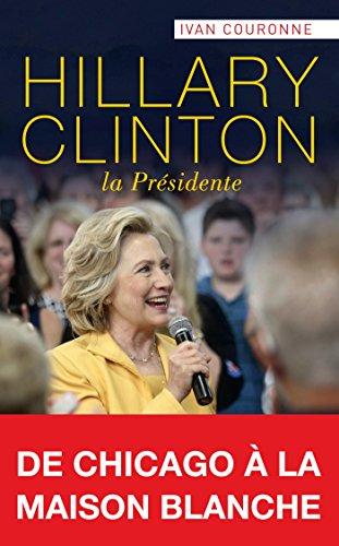 Hillary Clinton, la Présidente : De Chicago à la Maison Blanche