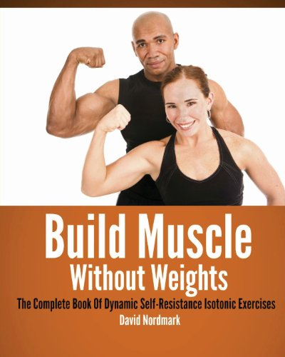 Build Muscle Without Weights: The Complete Book of Dynamic Self-resistance Isotonic Exercises
