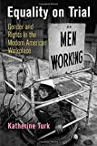 "Katherine Turk, ""Equality on Trial: Gender and Rights in the Modern American Workplace"" (U. of Pennsylvania Press, 2016)"
