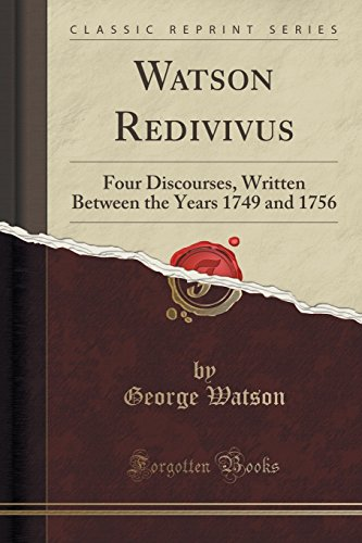 Watson Redivivus: Four Discourses, Written Between the Years 1749 and 1756 (Classic Reprint)