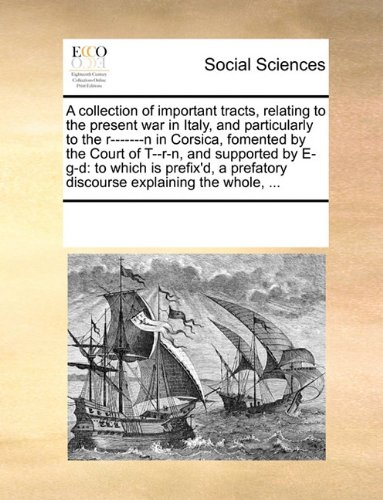A collection of important tracts, relating to the present war in Italy, and particularly to the r-------n in Corsica, fomented by the Court of T--r-n, ... prefatory discourse explaining the whole, ...