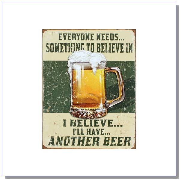Beer Humor Tin Metal Sign : Believe In Something
