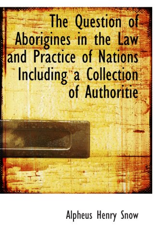 The Question of Aborigines in the Law and Practice of Nations Including a Collection of Authoritie