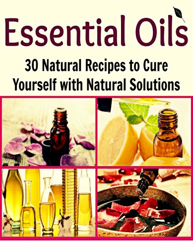 Essential Oils: 30 Natural Recipes to Cure Yourself with Natural Solutions: (essential oils, natural remedies, herbal remedies, herbs, weight loss, heal yourself, natural medicine) by Deniz Oglo