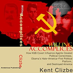 Willing Accomplices: How KGB Covert Influence Agents Created Political Correctness, Obama's Hate-America-First Political Platform, and Destroyed America | [Kent Clizbe]