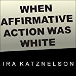 When Affirmative Action Was White: An Untold History of Racial Inequality in Twentieth-Century America | Ira Katznelson