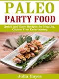 Paleo Party Food Cookbook - Quick and Easy Recipes for Healthy, Gluten Free Entertaining.