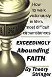 Exceeding abounding faith: How to walk victoriously in lifes most difficult circumstances