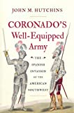 Coronados Well-Equipped Army: The Spanish Invasion of the American Southwest