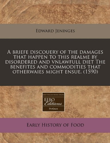 A briefe discouery of the damages that happen to this realme by disordered and vnlawfull diet The benefites and commodities that otherwaies might ensue. (1590) PDF