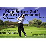 Play Better Golf By Next Weekend Volume 1: The Ultimate Mini-Guide To Golf:The Basicsby James Mitchell