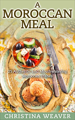 A Moroccan Meal: 25 Authentic and Mouthwatering Moroccan Dishes by Christina Weaver