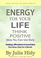 Energy for Your Life: Think Positive - Ideas You Can Use Daily - Readings, Affirmations & Journal Ideas - One Idea a Day for a Month (Energy for Your Life Series Book 3) (English Edition)