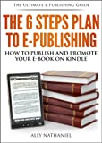 The 6 Steps Plan to e-Publishing (Kindle eBooks): A Beginners Guide on How To Publish in Kindle Format and Market Your Kindle Books with Amazon KDP (The Ultimate e-Publishing Guide)