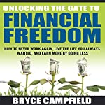 Unlocking the Gate to Financial Freedom: How to Never Work Again, Live the Life You Always Wanted, and Earn More by Doing Less | Bryce Campfield