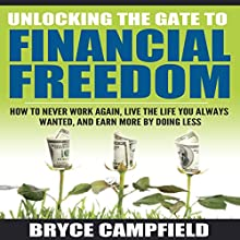 Unlocking the Gate to Financial Freedom: How to Never Work Again, Live the Life You Always Wanted, and Earn More by Doing Less (       UNABRIDGED) by Bryce Campfield Narrated by Brandon Martin