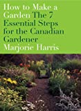 How to Make a Garden: The 7 Essential Steps for the Canadian Gardener (0679314482) by Harris, Marjorie