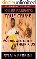 KILLER PARENTS: TRUE CRIME: MUMS & DADS WHO KILLED THEIR KIDS (MURDER IN THE FAMILY Book 8)