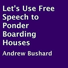 Let's Use Free Speech to Ponder Boarding Houses (       UNABRIDGED) by Andrew Bushard Narrated by James H. Kiser