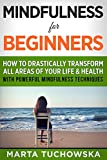 Mindfulness for Beginners: How to Drastically Transform All Areas of Your Life & Health with Powerful Mindfulness Techniques (Mindfulness, Anxiety, Zen Book 1)