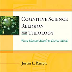 Cognitive Science, Religion, and Theology: From Human Minds to Divine Minds Audiobook