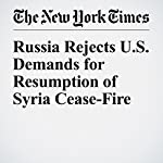 Russia Rejects U.S. Demands for Resumption of Syria Cease-Fire | Anne Barnard,Sewell Chan