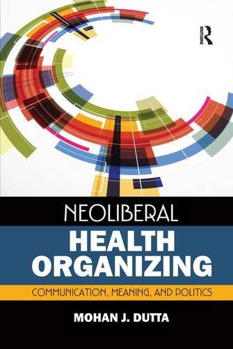 Neoliberal Health Organizing: Communication, Meaning, and Politics (Critical Cultural Studies in Global Health Communication)