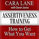 Assertiveness Training: How to Get What You Want  by Cara Lane, Dawn Jones Narrated by Cara Lane, Dawn Jones