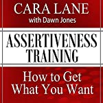 Assertiveness Training: How to Get What You Want | Cara Lane,Dawn Jones