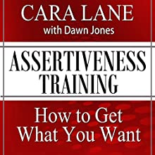 Assertiveness Training: How to Get What You Want  by Cara Lane, Dawn Jones Narrated by Cara Lane, Dawn Jones