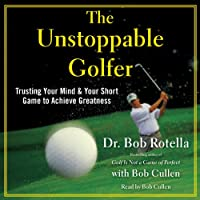 The Unstoppable Golfer: Trusting Your Mind & Your Short Game to Achieve Greatness (       UNABRIDGED) by Dr. Bob Rotella Narrated by Bob Rotella