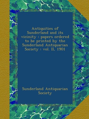 Antiquities of Sunderland and its vicinity : papers ordered to be printed by the Sunderland Antiquarian Society : vol. II, 1901