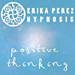 Pensamiento Positivo Hipnosis [Positive Thinking Hypnosis] | Erika Perez