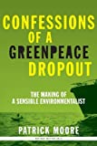 Confessions of a Greenpeace Dropout: The Making of a Sensible Environmentalist: Written by Patrick Albert Moore, 2014 Edition, (Rev Upd) Publisher: Lightning Source Inc [Paperback]