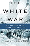 The White War: Life and Death on the Italian Front 1915-1919 (0465020372) by Thompson, Mark